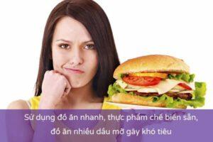Ăn nhiều đồ ăn nhanh, các loại thực phẩm chế biến sẵn, thức ăn chứa nhiều dầu mỡ dễ bị ăn không tiêu